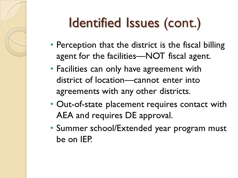 Identified Issues (cont.) Perception that the district is the fiscal billing agent for the facilities—NOT fiscal agent. Facilities can only have agree