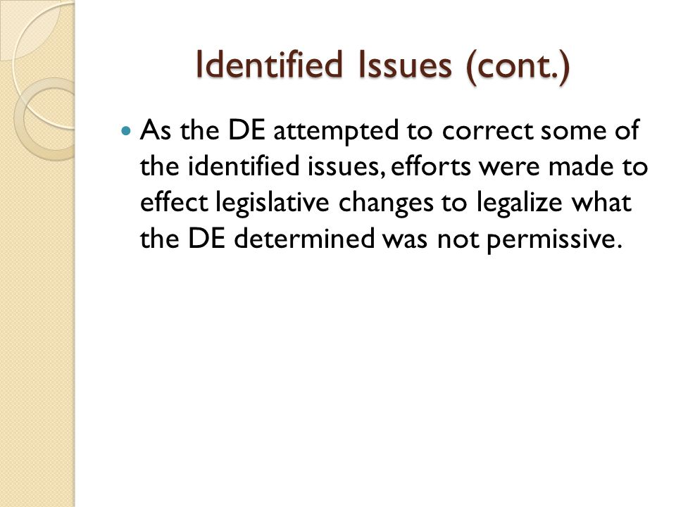 Identified Issues (cont.) As the DE attempted to correct some of the identified issues, efforts were made to effect legislative changes to legalize what the DE determined was not permissive.