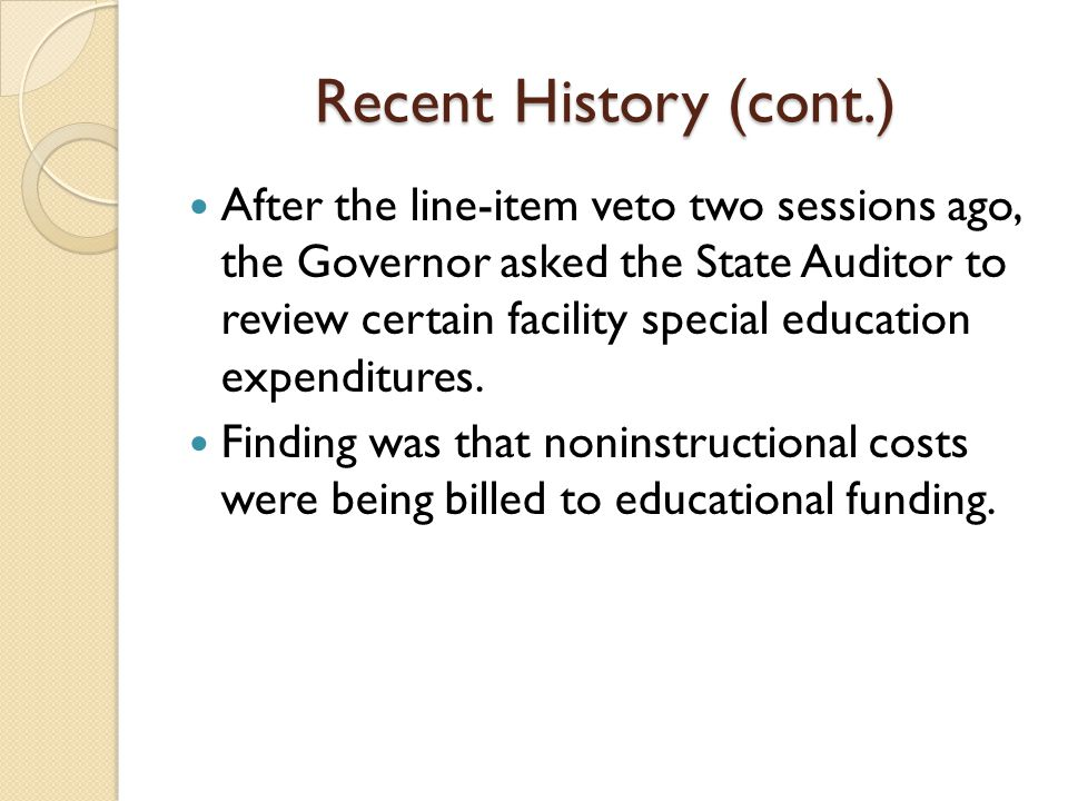Recent History (cont.) After the line-item veto two sessions ago, the Governor asked the State Auditor to review certain facility special education expenditures.