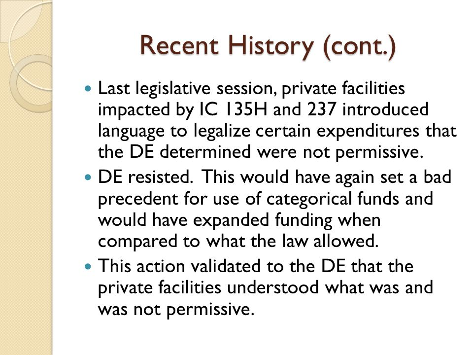 Recent History (cont.) Last legislative session, private facilities impacted by IC 135H and 237 introduced language to legalize certain expenditures that the DE determined were not permissive.