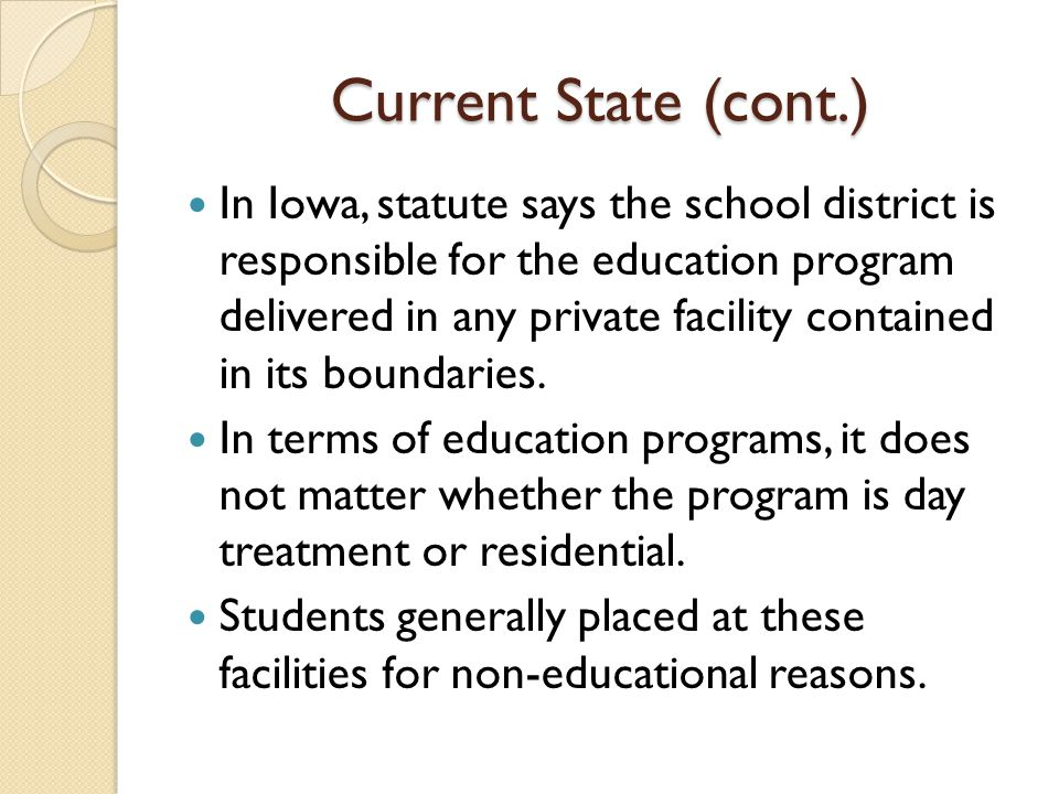 Current State (cont.) In Iowa, statute says the school district is responsible for the education program delivered in any private facility contained in its boundaries.