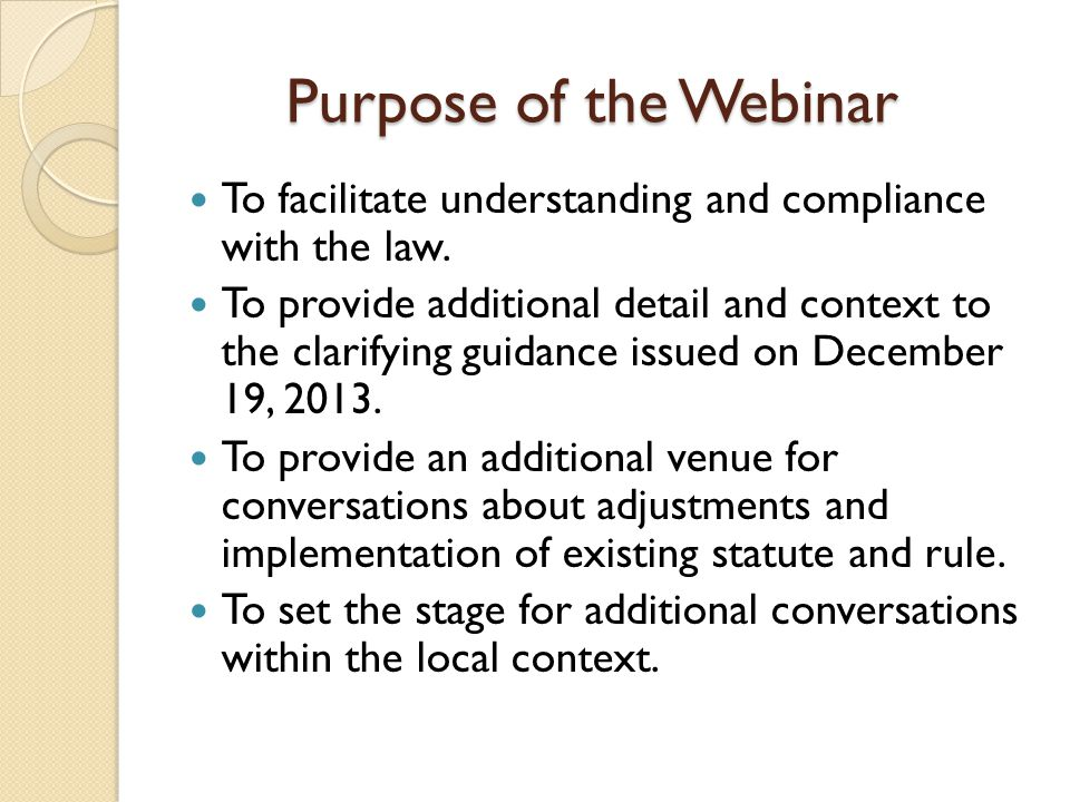 Purpose of the Webinar To facilitate understanding and compliance with the law.
