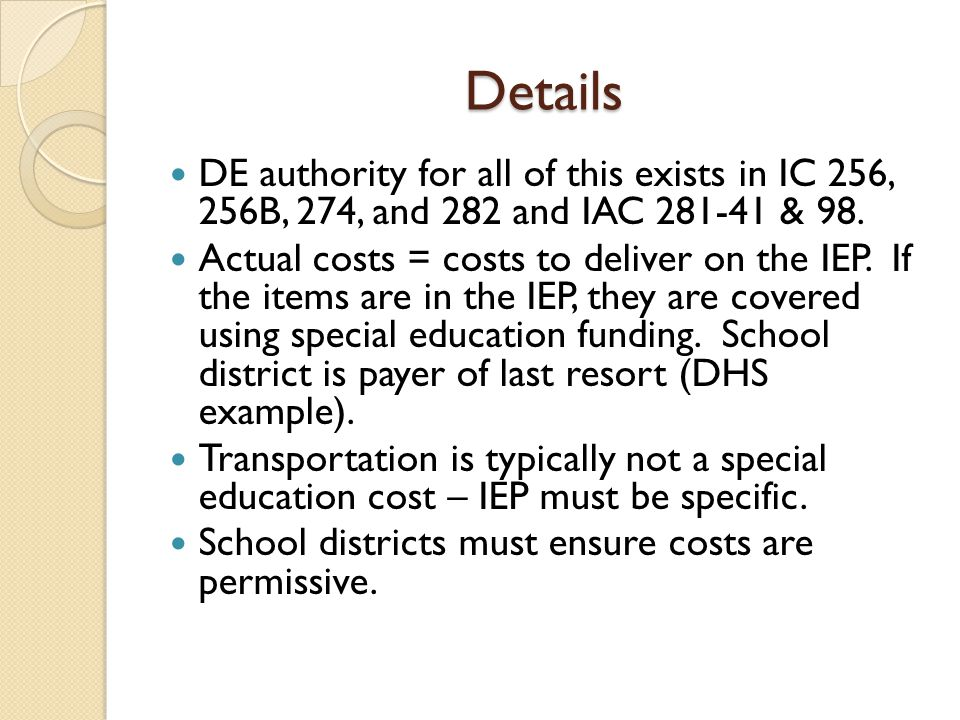 Details DE authority for all of this exists in IC 256, 256B, 274, and 282 and IAC 281-41 & 98. Actual costs = costs to deliver on the IEP. If the item