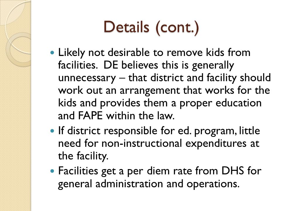 Details (cont.) Likely not desirable to remove kids from facilities. DE believes this is generally unnecessary – that district and facility should wor