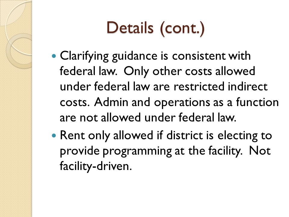 Details (cont.) Clarifying guidance is consistent with federal law. Only other costs allowed under federal law are restricted indirect costs. Admin an
