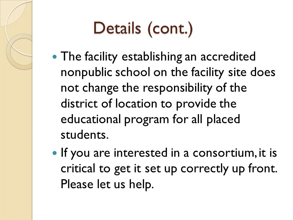Details (cont.) The facility establishing an accredited nonpublic school on the facility site does not change the responsibility of the district of location to provide the educational program for all placed students.