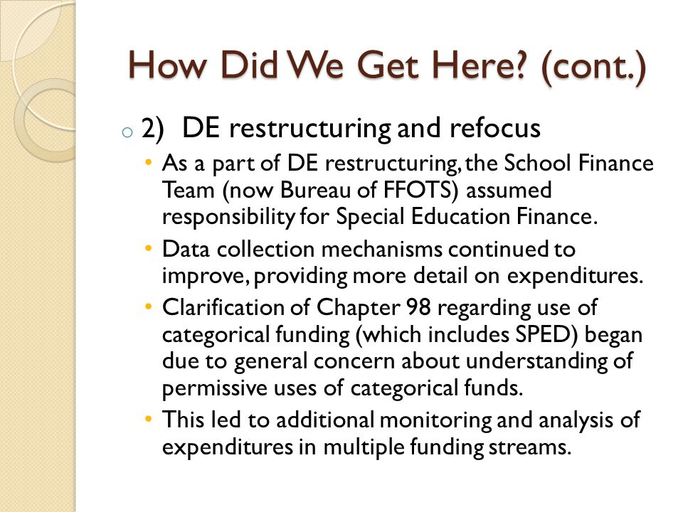 How Did We Get Here? (cont.) o 2 ) DE restructuring and refocus As a part of DE restructuring, the School Finance Team (now Bureau of FFOTS) assumed r