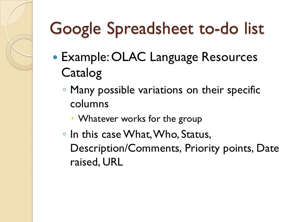 Google Spreadsheet to-do list Example: OLAC Language Resources Catalog ◦ Many possible variations on their specific columns  Whatever works for the group ◦ In this case What, Who, Status, Description/Comments, Priority points, Date raised, URL