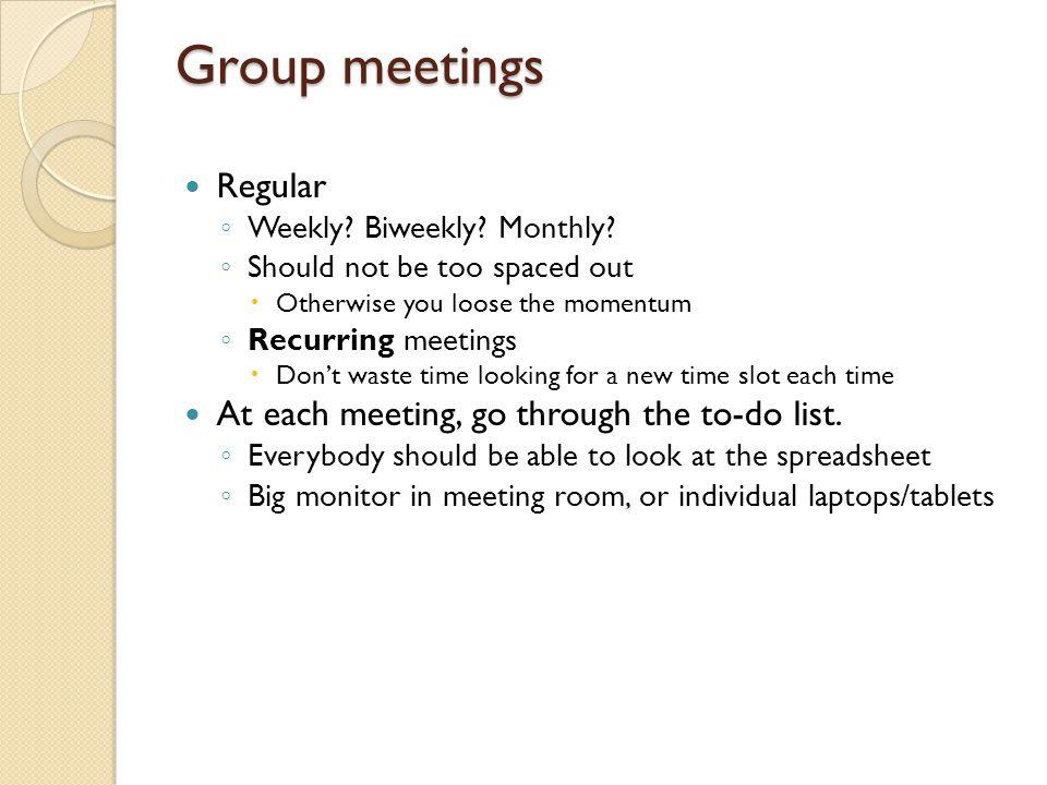 Group meetings Regular ◦ Weekly. Biweekly. Monthly.