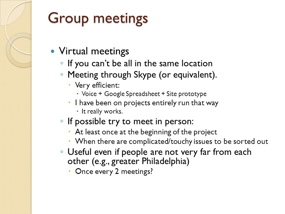 Group meetings Virtual meetings ◦ If you can't be all in the same location ◦ Meeting through Skype (or equivalent).