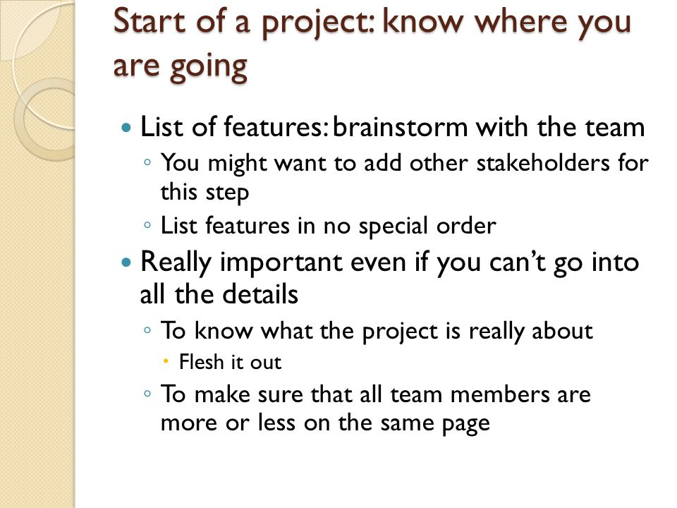 Start of a project: know where you are going List of features: brainstorm with the team ◦ You might want to add other stakeholders for this step ◦ List features in no special order Really important even if you can't go into all the details ◦ To know what the project is really about  Flesh it out ◦ To make sure that all team members are more or less on the same page