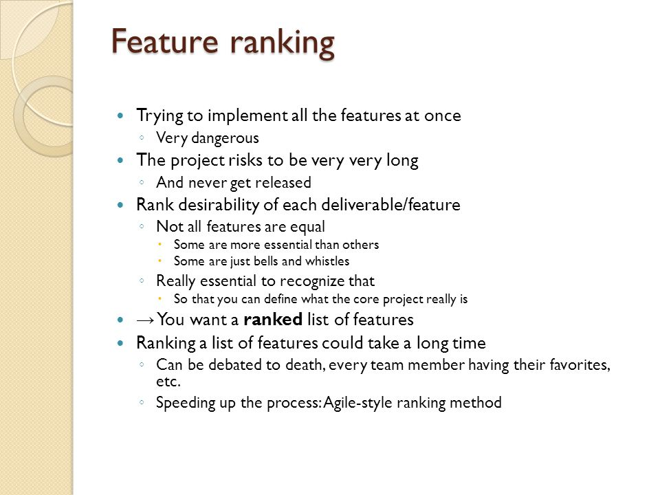 Feature ranking Trying to implement all the features at once ◦ Very dangerous The project risks to be very very long ◦ And never get released Rank desirability of each deliverable/feature ◦ Not all features are equal  Some are more essential than others  Some are just bells and whistles ◦ Really essential to recognize that  So that you can define what the core project really is → You want a ranked list of features Ranking a list of features could take a long time ◦ Can be debated to death, every team member having their favorites, etc.