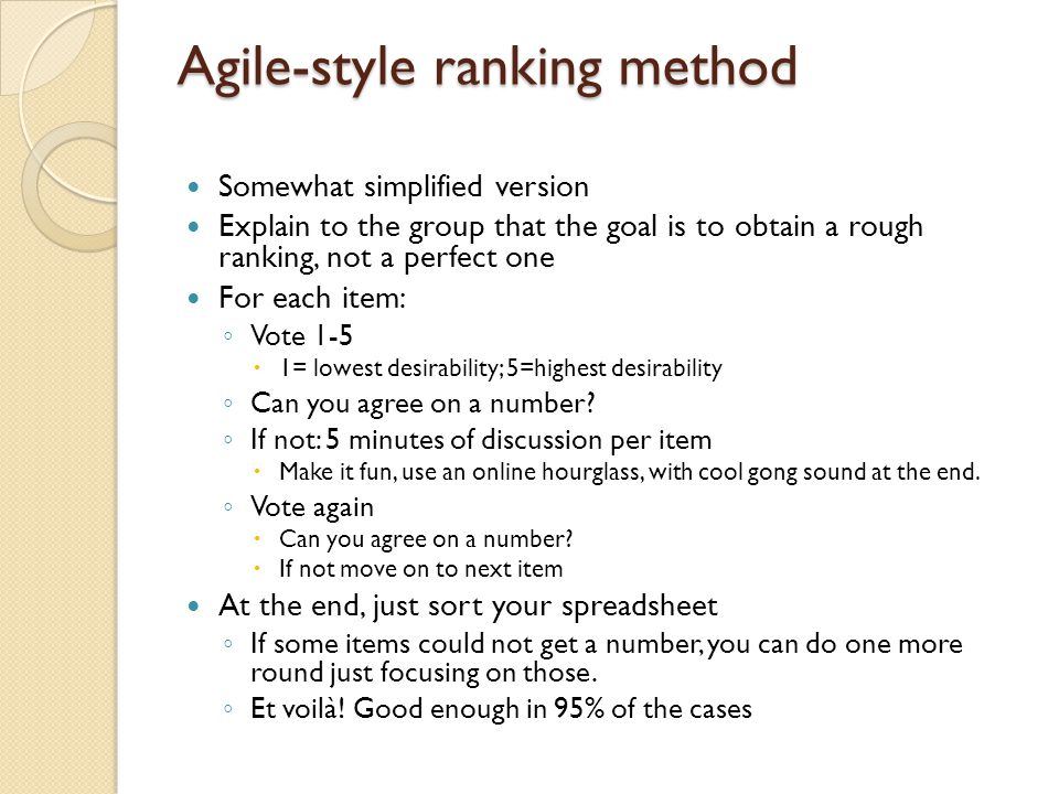 Agile-style ranking method Somewhat simplified version Explain to the group that the goal is to obtain a rough ranking, not a perfect one For each item: ◦ Vote 1-5  1= lowest desirability; 5=highest desirability ◦ Can you agree on a number.