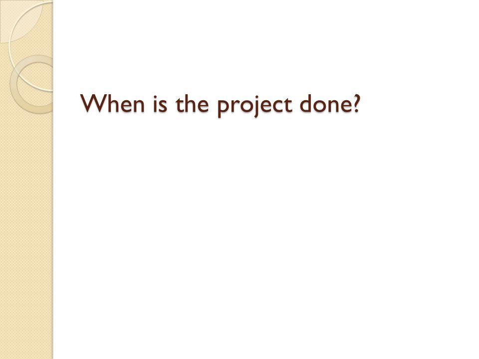 When is the project done When is the project done