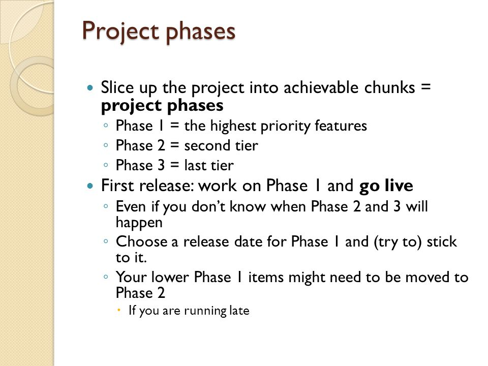 Project phases Slice up the project into achievable chunks = project phases ◦ Phase 1 = the highest priority features ◦ Phase 2 = second tier ◦ Phase 3 = last tier First release: work on Phase 1 and go live ◦ Even if you don't know when Phase 2 and 3 will happen ◦ Choose a release date for Phase 1 and (try to) stick to it.
