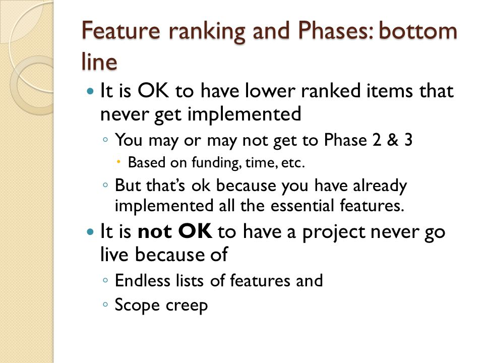 Feature ranking and Phases: bottom line It is OK to have lower ranked items that never get implemented ◦ You may or may not get to Phase 2 & 3  Based on funding, time, etc.