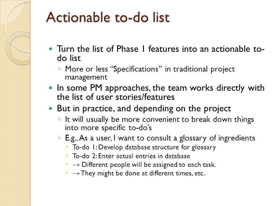 Actionable to-do list Turn the list of Phase 1 features into an actionable to- do list ◦ More or less Specifications in traditional project management In some PM approaches, the team works directly with the list of user stories/features But in practice, and depending on the project ◦ It will usually be more convenient to break down things into more specific to-do's ◦ E.g., As a user, I want to consult a glossary of ingredients  To-do 1: Develop database structure for glossary  To-do 2: Enter actual entries in database  → Different people will be assigned to each task.
