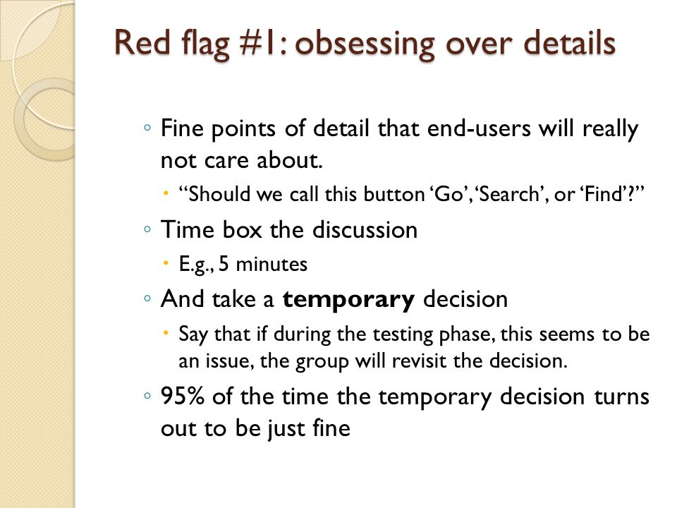 Red flag #1: obsessing over details ◦ Fine points of detail that end-users will really not care about.