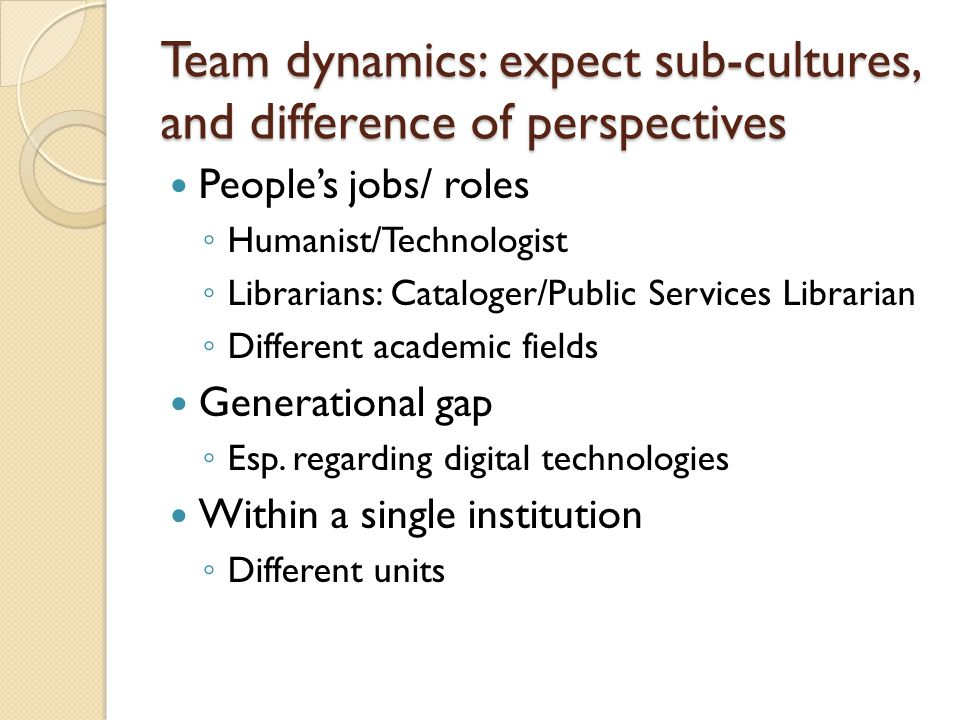 Team dynamics: expect sub-cultures, and difference of perspectives People's jobs/ roles ◦ Humanist/Technologist ◦ Librarians: Cataloger/Public Services Librarian ◦ Different academic fields Generational gap ◦ Esp.