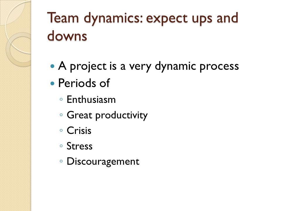 Team dynamics: expect ups and downs A project is a very dynamic process Periods of ◦ Enthusiasm ◦ Great productivity ◦ Crisis ◦ Stress ◦ Discouragement
