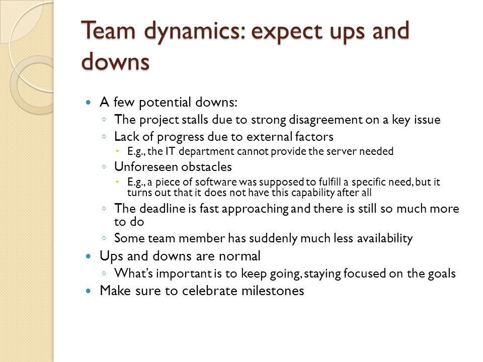 Team dynamics: expect ups and downs A few potential downs: ◦ The project stalls due to strong disagreement on a key issue ◦ Lack of progress due to external factors  E.g., the IT department cannot provide the server needed ◦ Unforeseen obstacles  E.g., a piece of software was supposed to fulfill a specific need, but it turns out that it does not have this capability after all ◦ The deadline is fast approaching and there is still so much more to do ◦ Some team member has suddenly much less availability Ups and downs are normal ◦ What's important is to keep going, staying focused on the goals Make sure to celebrate milestones