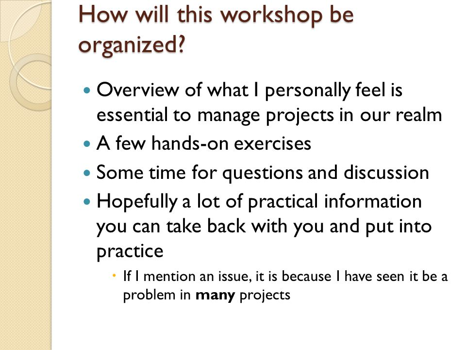 Start of a project: know where you are going Step 1: get agreement on what the goals are ◦ Short Mission statement Step 2: create list of deliverables / features ◦ Requirements gathering in traditional project management ◦ Many techniques to do this  This could be a whole other workshop ◦ One method: asking people to come up with user stories  One-sentence narrative describing how someone would use the web site [or other project outcome], what they would be able to do with it.