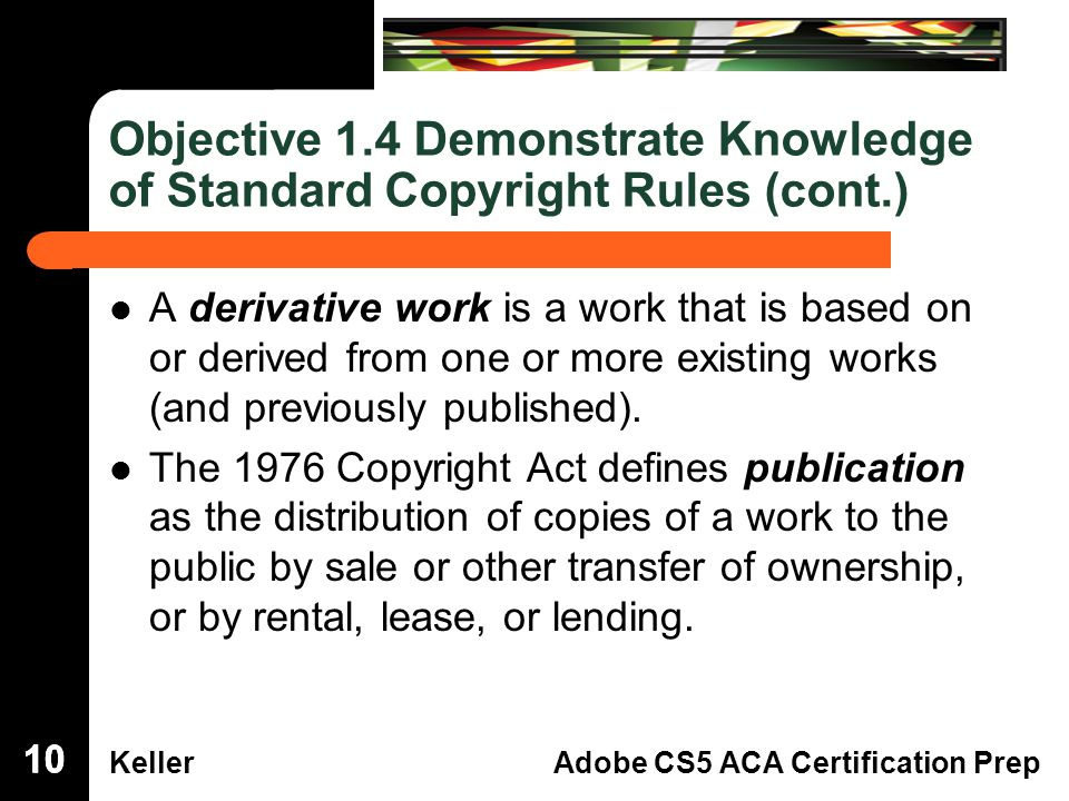 Dreamweaver Domain 3 KellerAdobe CS5 ACA Certification Prep Objective 1.4 Demonstrate Knowledge of Standard Copyright Rules (cont.) A derivative work is a work that is based on or derived from one or more existing works (and previously published).