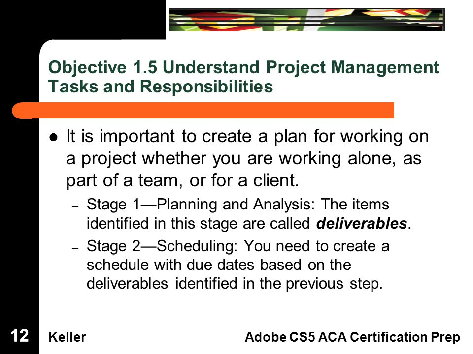 Dreamweaver Domain 3 KellerAdobe CS5 ACA Certification Prep Objective 1.5 Understand Project Management Tasks and Responsibilities It is important to create a plan for working ona project whether you are working alone, aspart of a team, or for a client.