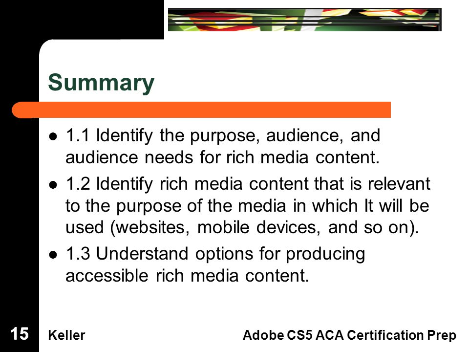 Dreamweaver Domain 3 KellerAdobe CS5 ACA Certification Prep Summary 1.1 Identify the purpose, audience, and audience needs for rich media content.