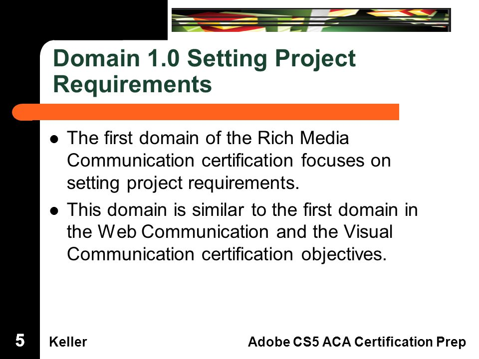 Dreamweaver Domain 3 KellerAdobe CS5 ACA Certification Prep Domain 1.0 Setting Project Requirements The first domain of the Rich MediaCommunication certification focuses onsetting project requirements.