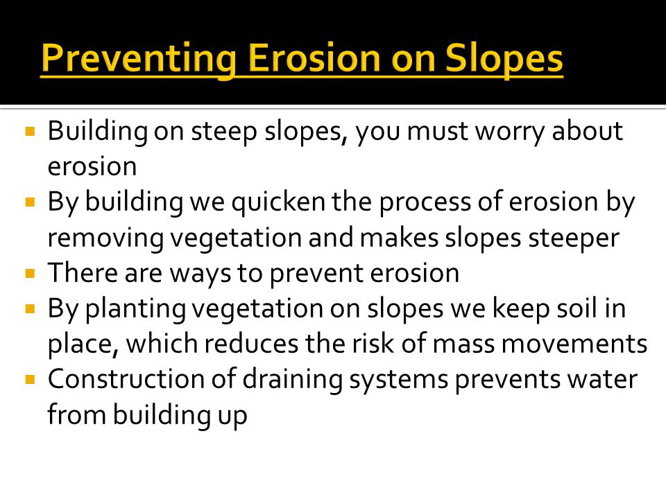  Building on steep slopes, you must worry about erosion  By building we quicken the process of erosion by removing vegetation and makes slopes steep
