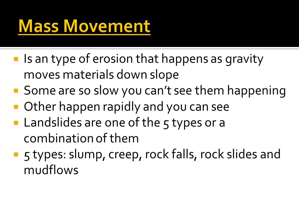  Is an type of erosion that happens as gravity moves materials down slope  Some are so slow you can't see them happening  Other happen rapidly and