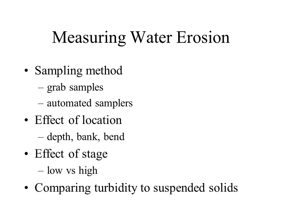 Measuring Water Erosion Sampling method –grab samples –automated samplers Effect of location –depth, bank, bend Effect of stage –low vs high Comparing turbidity to suspended solids