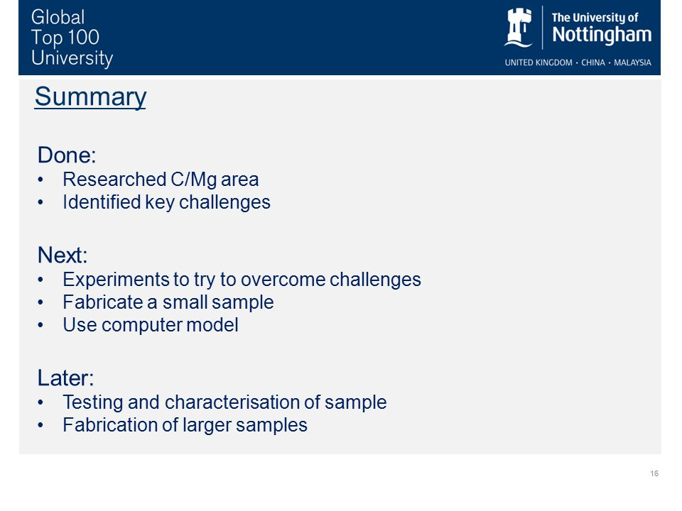 16 Summary Done: Researched C/Mg area Identified key challenges Next: Experiments to try to overcome challenges Fabricate a small sample Use computer