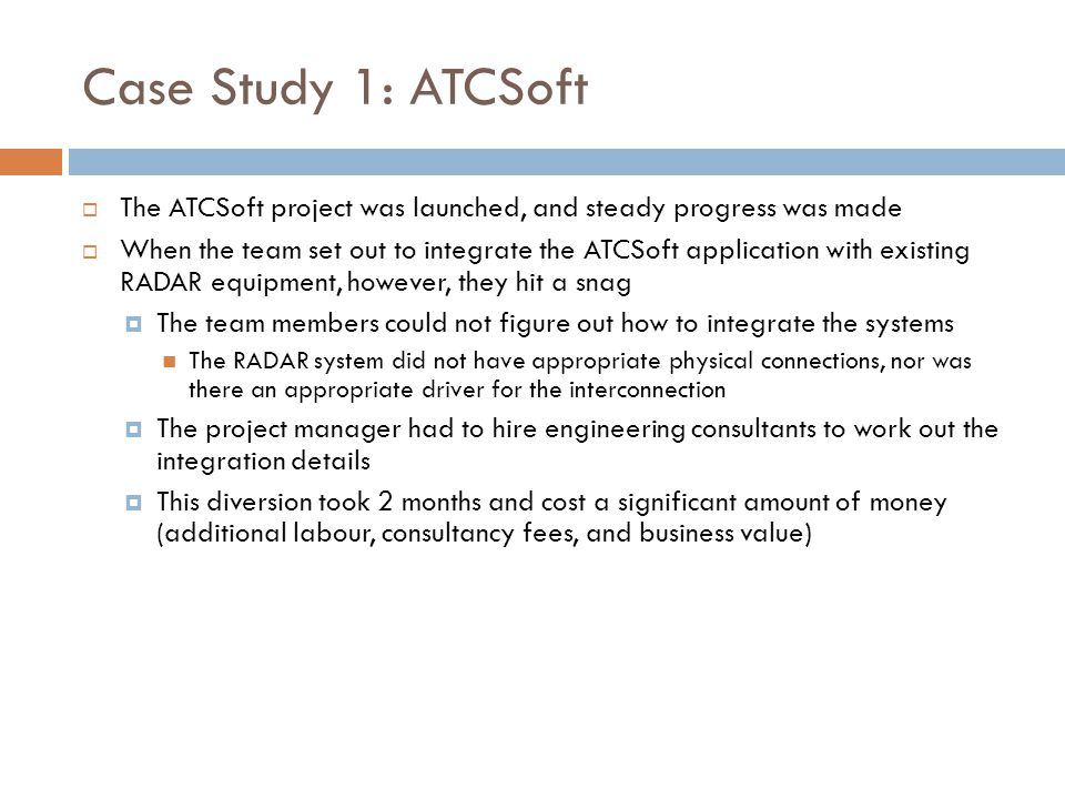 Case Study 1: ATCSoft  The ATCSoft project was launched, and steady progress was made  When the team set out to integrate the ATCSoft application with existing RADAR equipment, however, they hit a snag  The team members could not figure out how to integrate the systems The RADAR system did not have appropriate physical connections, nor was there an appropriate driver for the interconnection  The project manager had to hire engineering consultants to work out the integration details  This diversion took 2 months and cost a significant amount of money (additional labour, consultancy fees, and business value)
