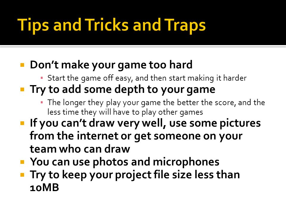 Don't make your game too hard ▪ Start the game off easy, and then start making it harder  Try to add some depth to your game ▪ The longer they play your game the better the score, and the less time they will have to play other games  If you can't draw very well, use some pictures from the internet or get someone on your team who can draw  You can use photos and microphones  Try to keep your project file size less than 10MB