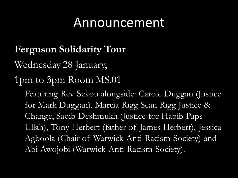 Announcement Ferguson Solidarity Tour Wednesday 28 January, 1pm to 3pm Room MS.01 Featuring Rev Sekou alongside: Carole Duggan (Justice for Mark Dugga