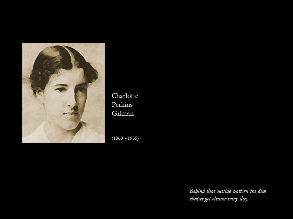 Charlotte Perkins Gilman (1860 - 1935) Behind that outside pattern the dim shapes get clearer every day.