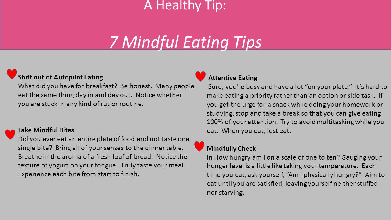 A Healthy Tip: 7 Mindful Eating Tips Shift out of Autopilot Eating What did you have for breakfast? Be honest. Many people eat the same thing day in a