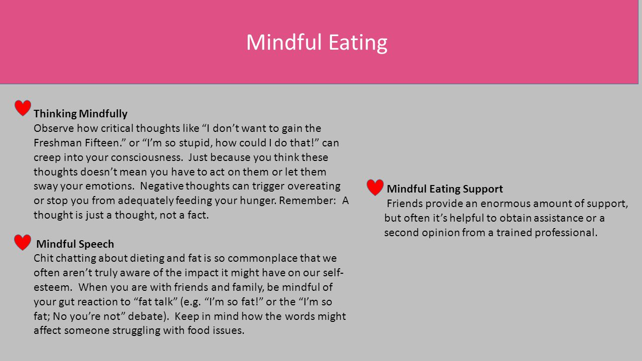 Mindful Eating Thinking Mindfully Observe how critical thoughts like I don't want to gain the Freshman Fifteen. or I'm so stupid, how could I do that! can creep into your consciousness.