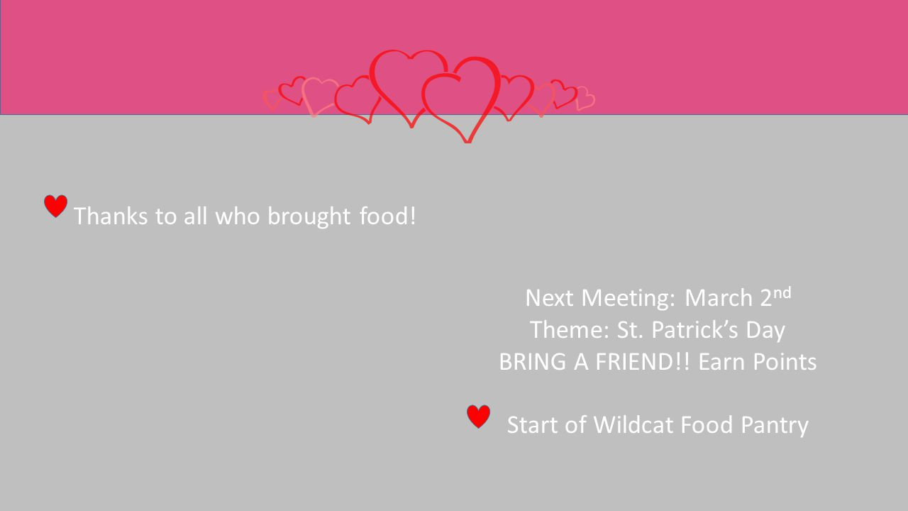 Thanks to all who brought food! Next Meeting: March 2 nd Theme: St. Patrick's Day BRING A FRIEND!! Earn Points Start of Wildcat Food Pantry