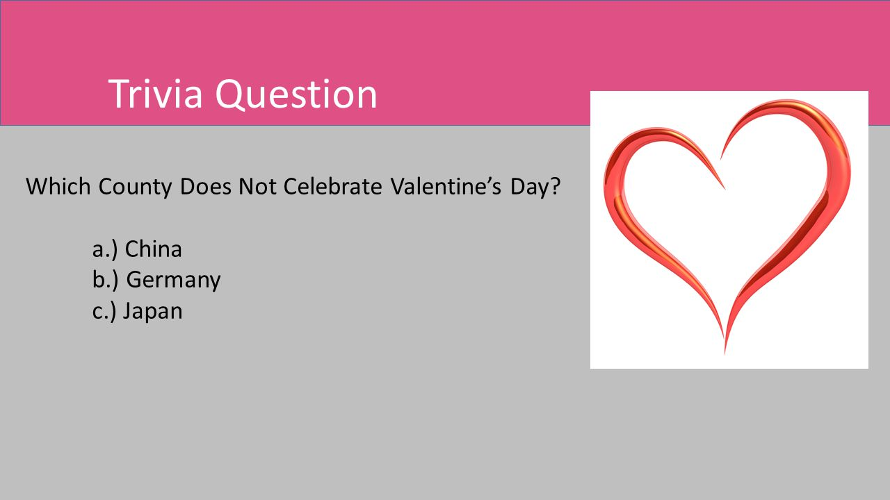 Trivia Question Which County Does Not Celebrate Valentine's Day a.) China b.) Germany c.) Japan