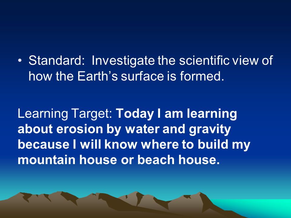 Standard: Investigate the scientific view of how the Earth's surface is formed. Learning Target: Today I am learning about erosion by water and gravit