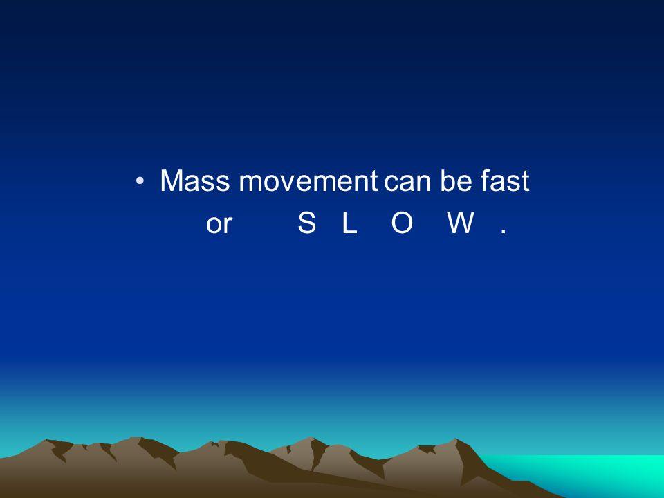 Mass movement can be fast or S L O W.