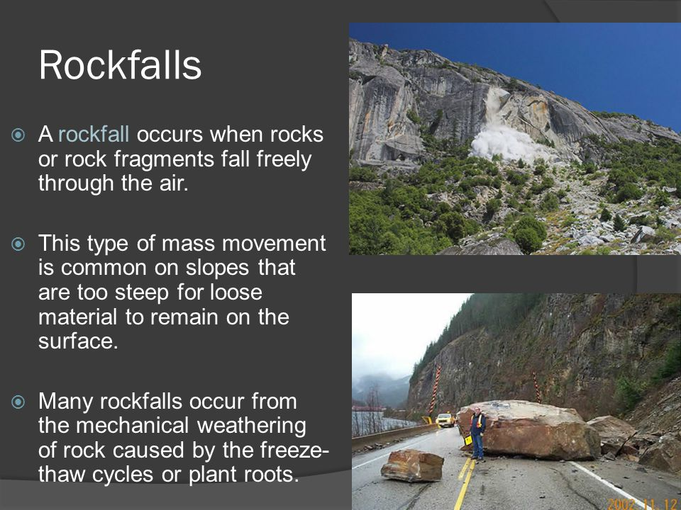 Rockfalls  A rockfall occurs when rocks or rock fragments fall freely through the air.  This type of mass movement is common on slopes that are too