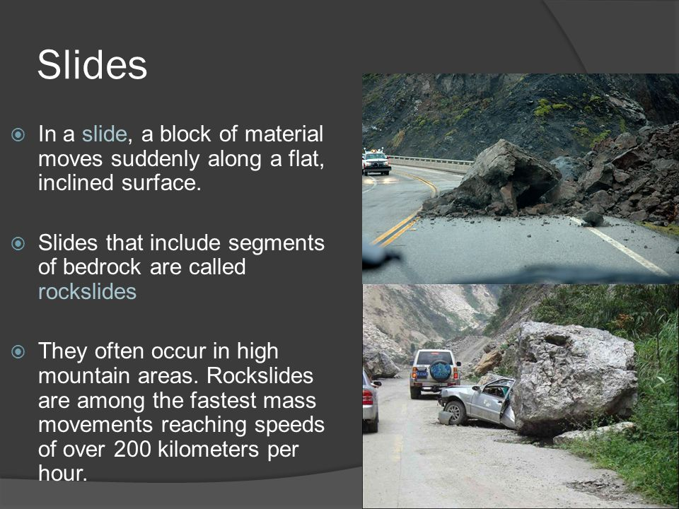 Slides  In a slide, a block of material moves suddenly along a flat, inclined surface.  Slides that include segments of bedrock are called rockslide