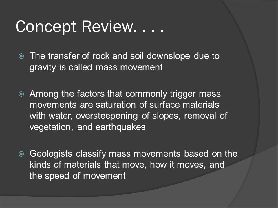 Concept Review....  The transfer of rock and soil downslope due to gravity is called mass movement  Among the factors that commonly trigger mass mov