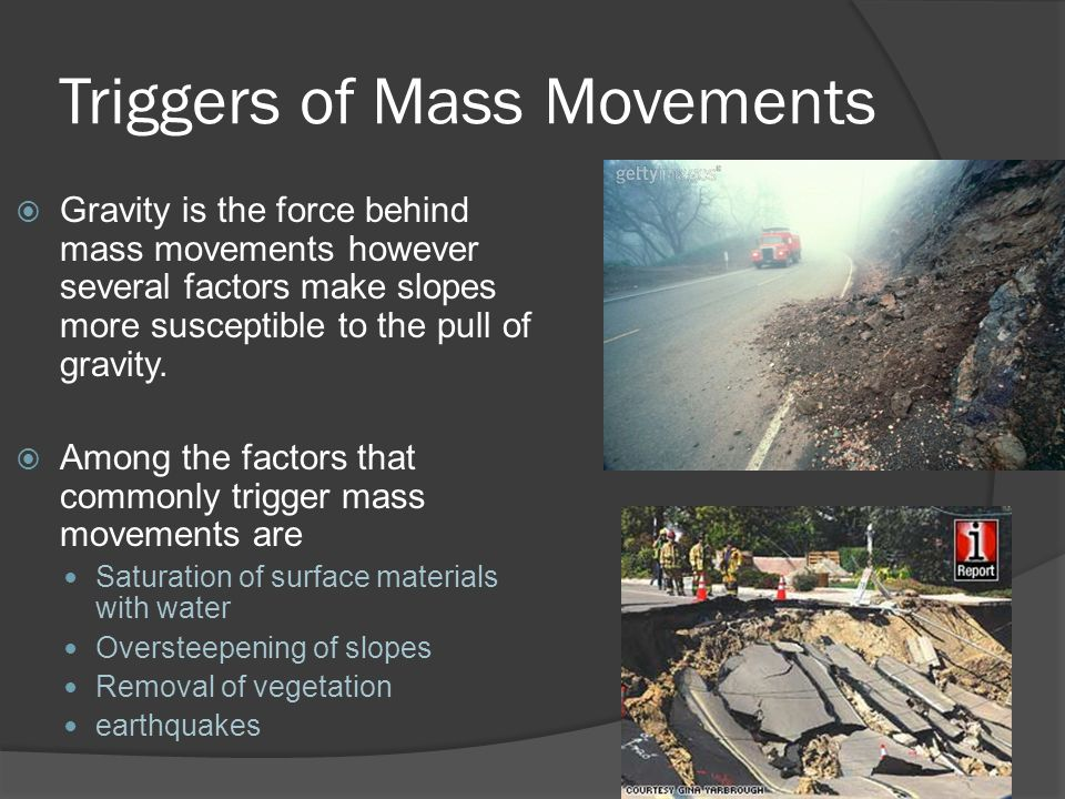 Triggers of Mass Movements  Gravity is the force behind mass movements however several factors make slopes more susceptible to the pull of gravity. 