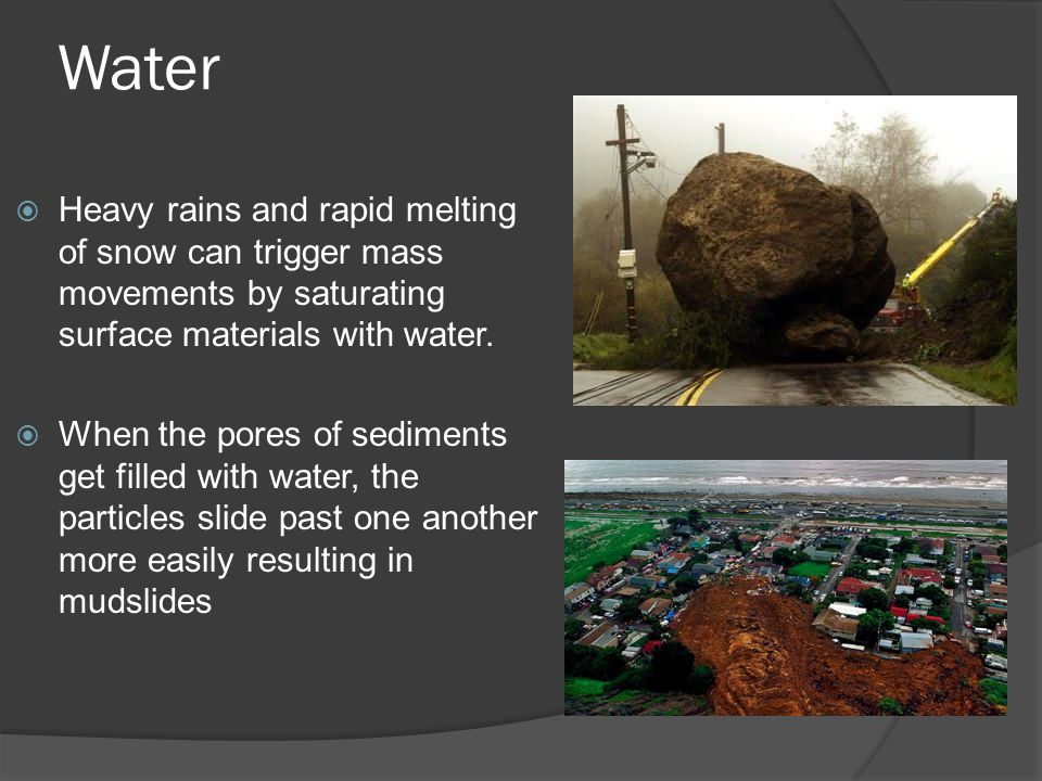 Water  Heavy rains and rapid melting of snow can trigger mass movements by saturating surface materials with water.  When the pores of sediments get