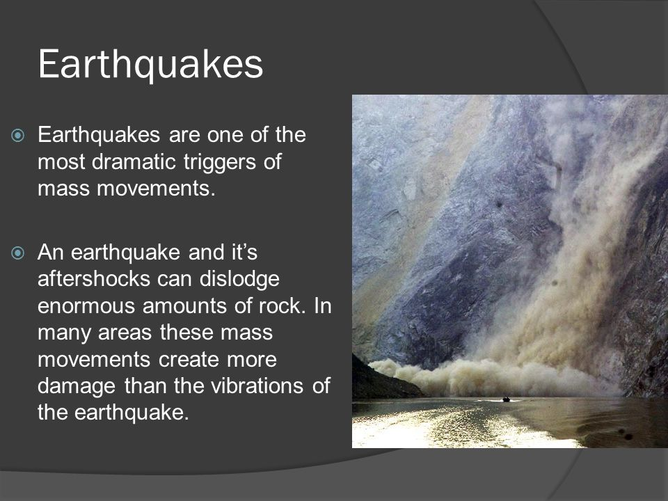 Earthquakes  Earthquakes are one of the most dramatic triggers of mass movements.  An earthquake and it's aftershocks can dislodge enormous amounts